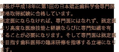 院長が平成18年に第1回の日本矯正歯科学会専門医資格取得試験に合格しています。認定医にならなければ、専門医にはなれず、認定医より高度な医療技能と経験ならびに専門知識を有することが必要になります。そして専門医は認定医を目指す歯科医師の臨床研修を指導する立場になります。